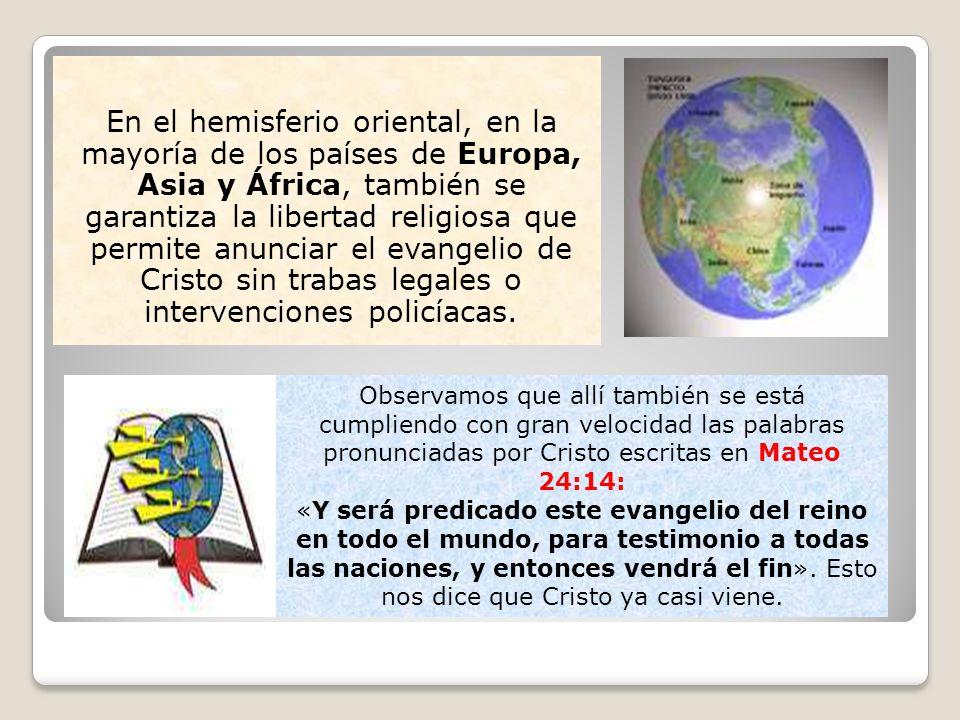 En el hemisferio oriental, en la mayoría de los países de Europa, Asia y África, también se garantiza la libertad religiosa que permite anunciar el evangelio de Cristo sin trabas legales o intervenciones policíacas.