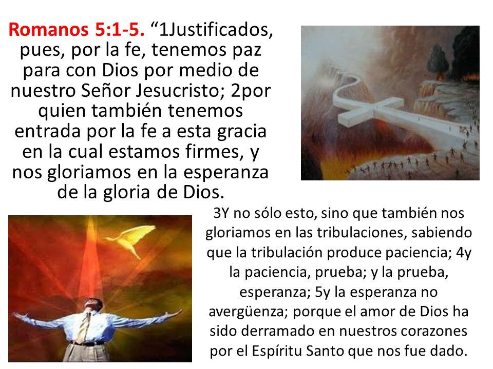 Romanos 5:1-5. 1Justificados, pues, por la fe, tenemos paz para con Dios por medio de nuestro Señor Jesucristo; 2por quien también tenemos entrada por la fe a esta gracia en la cual estamos firmes, y nos gloriamos en la esperanza de la gloria de Dios.