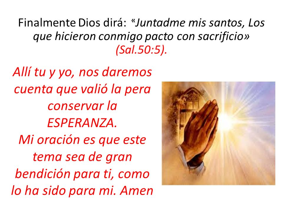 Finalmente Dios dirá: «Juntadme mis santos, Los que hicieron conmigo pacto con sacrificio» (Sal.50:5).