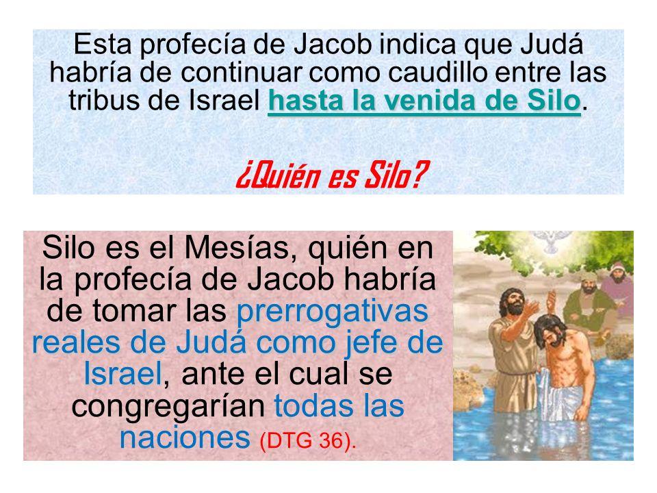 Esta profecía de Jacob indica que Judá habría de continuar como caudillo entre las tribus de Israel hasta la venida de Silo.