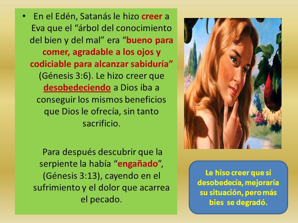 En el Edén, Satanás le hizo creer a Eva que el árbol del conocimiento del bien y del mal era bueno para comer, agradable a los ojos y codiciable para alcanzar sabiduría (Génesis 3:6). Le hizo creer que desobedeciendo a Dios iba a conseguir los mismos beneficios que Dios le ofrecía, sin tanto sacrificio.