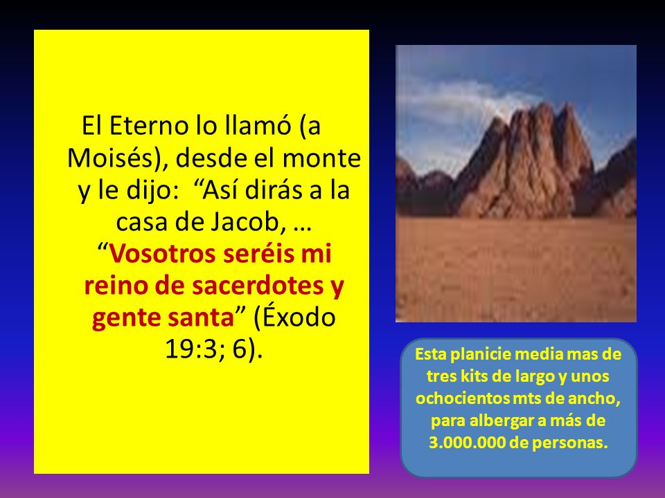 El Eterno lo llamó (a Moisés), desde el monte y le dijo: Así dirás a la casa de Jacob, … Vosotros seréis mi reino de sacerdotes y gente santa (Éxodo 19:3; 6).