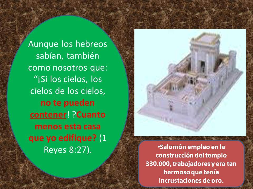 Aunque los hebreos sabían, también como nosotros que: ¡Si los cielos, los cielos de los cielos, no te pueden contener! Cuanto menos esta casa que yo edifique (1 Reyes 8:27).