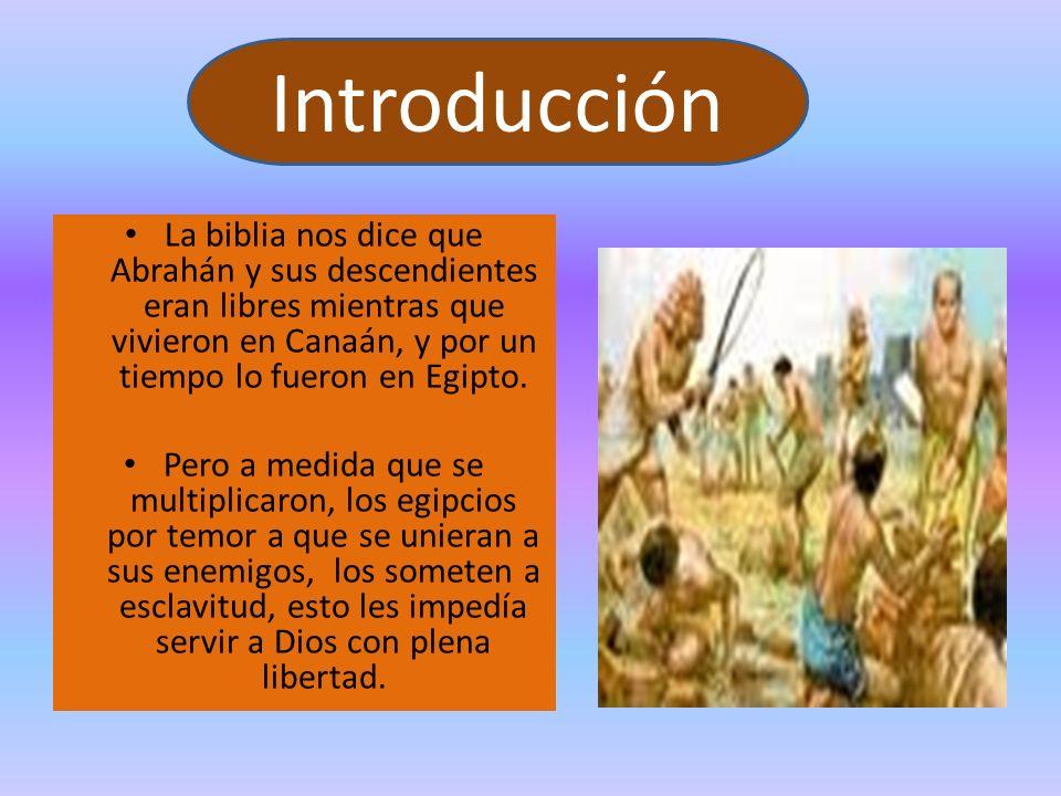 Introducción La biblia nos dice que Abrahán y sus descendientes eran libres mientras que vivieron en Canaán, y por un tiempo lo fueron en Egipto.