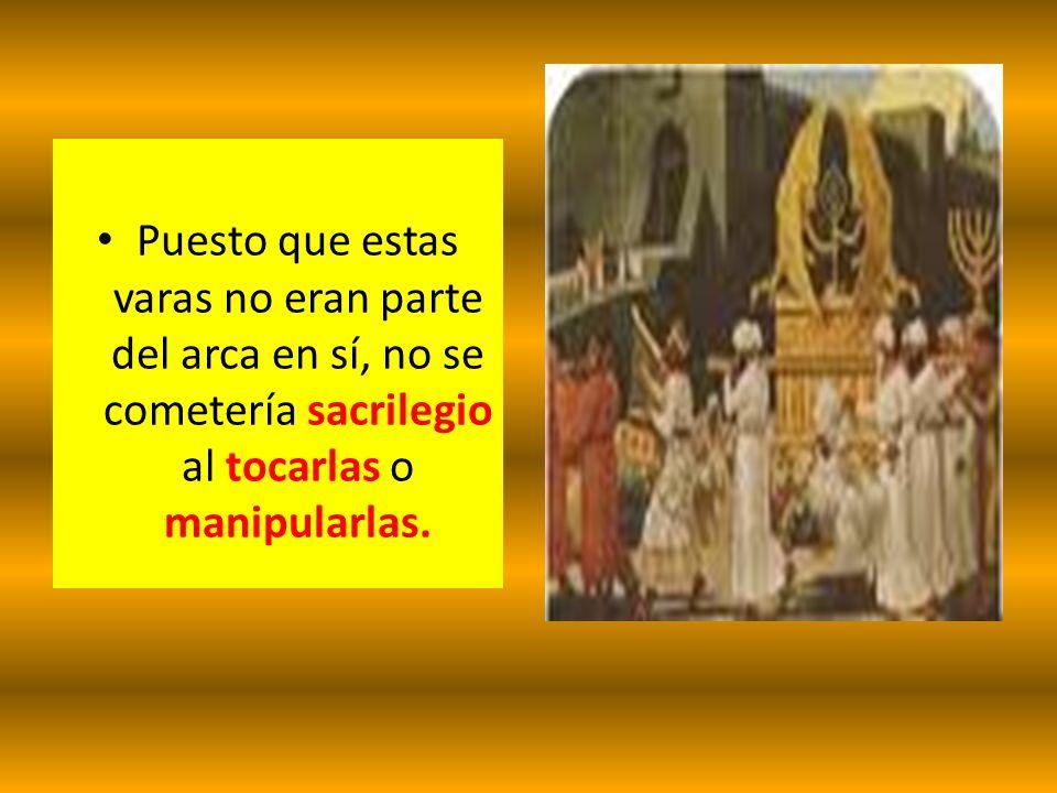 Puesto que estas varas no eran parte del arca en sí, no se cometería sacrilegio al tocarlas o manipularlas.