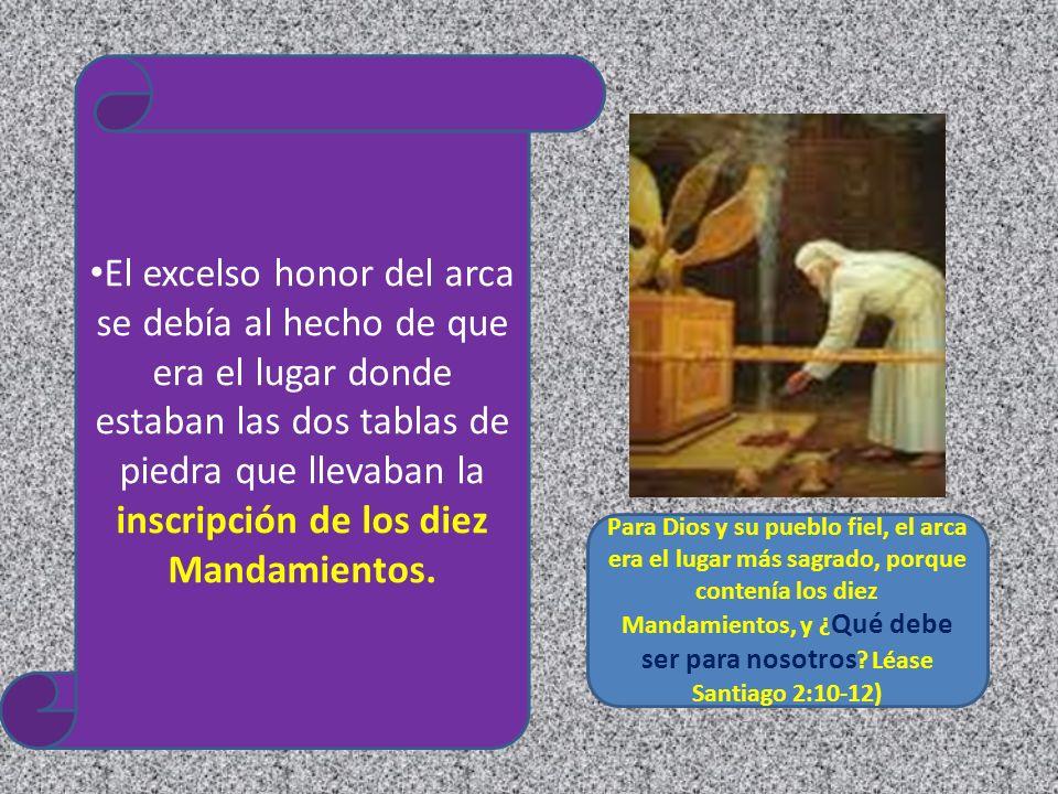 El excelso honor del arca se debía al hecho de que era el lugar donde estaban las dos tablas de piedra que llevaban la inscripción de los diez Mandamientos.