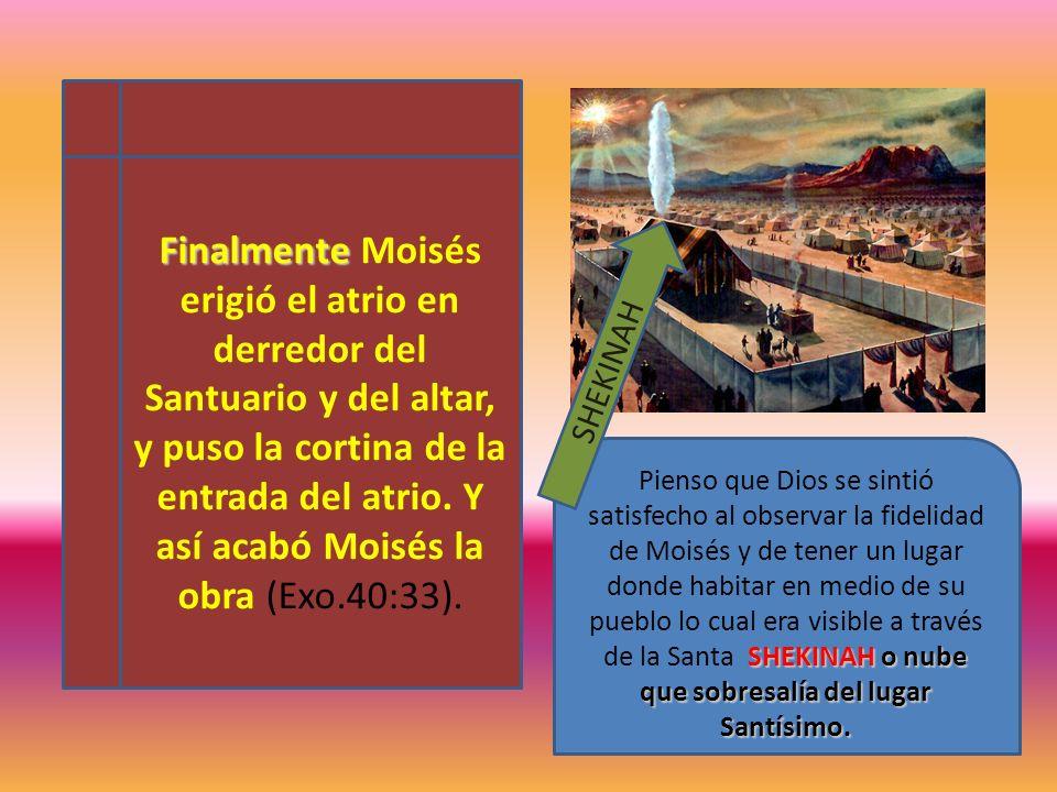 Finalmente Moisés erigió el atrio en derredor del Santuario y del altar, y puso la cortina de la entrada del atrio. Y así acabó Moisés la obra (Exo.40:33).