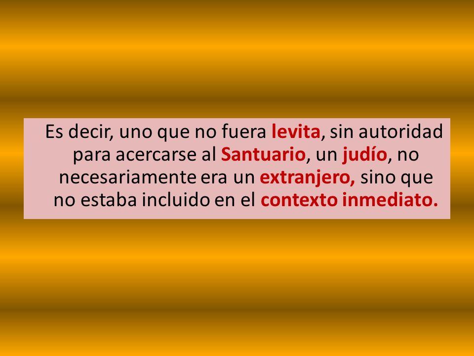 Es decir, uno que no fuera levita, sin autoridad para acercarse al Santuario, un judío, no necesariamente era un extranjero, sino que no estaba incluido en el contexto inmediato.