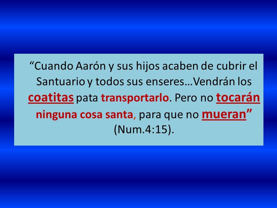 Cuando Aarón y sus hijos acaben de cubrir el Santuario y todos sus enseres…Vendrán los coatitas pata transportarlo.