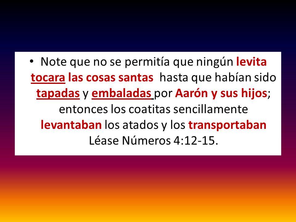 Note que no se permitía que ningún levita tocara las cosas santas hasta que habían sido tapadas y embaladas por Aarón y sus hijos; entonces los coatitas sencillamente levantaban los atados y los transportaban Léase Números 4:12-15.