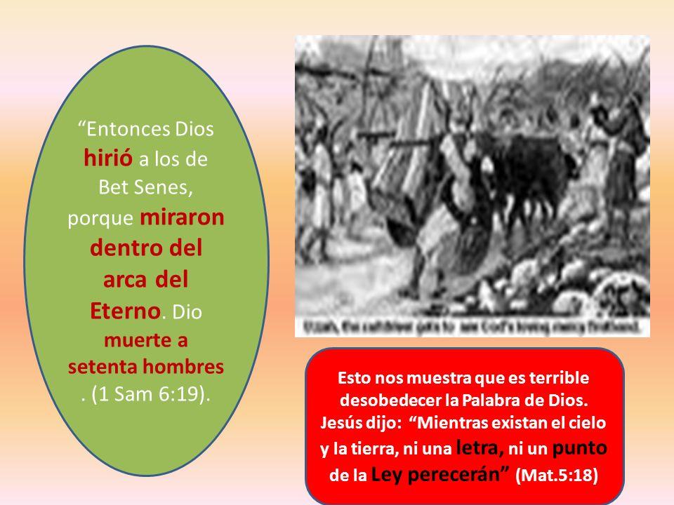 Entonces Dios hirió a los de Bet Senes, porque miraron dentro del arca del Eterno. Dio muerte a setenta hombres . (1 Sam 6:19).