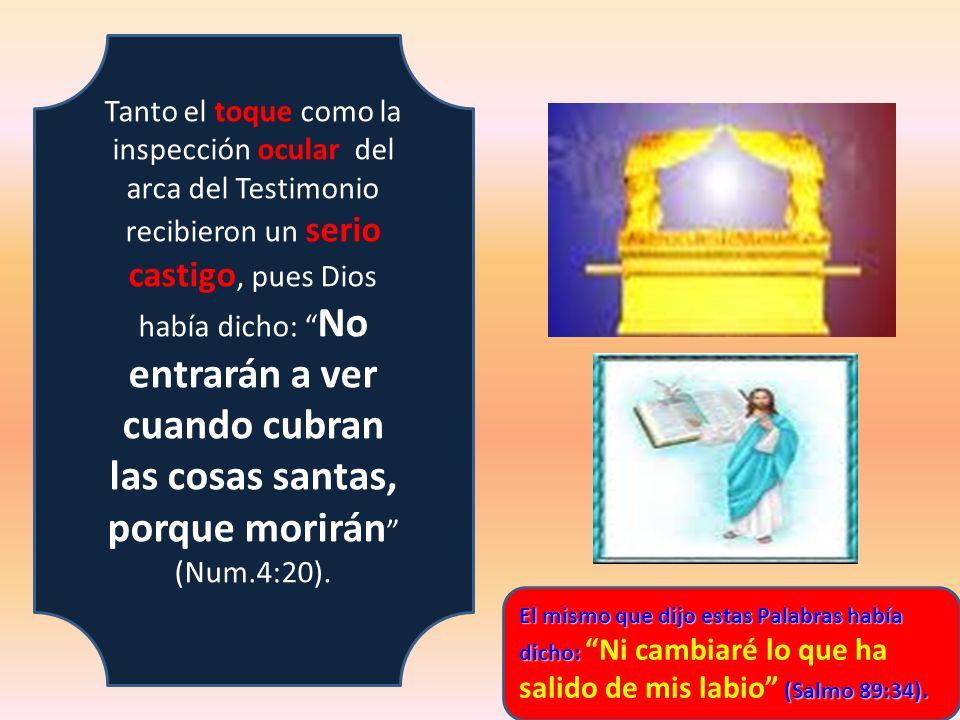 Tanto el toque como la inspección ocular del arca del Testimonio recibieron un serio castigo, pues Dios había dicho: No entrarán a ver cuando cubran las cosas santas, porque morirán (Num.4:20).