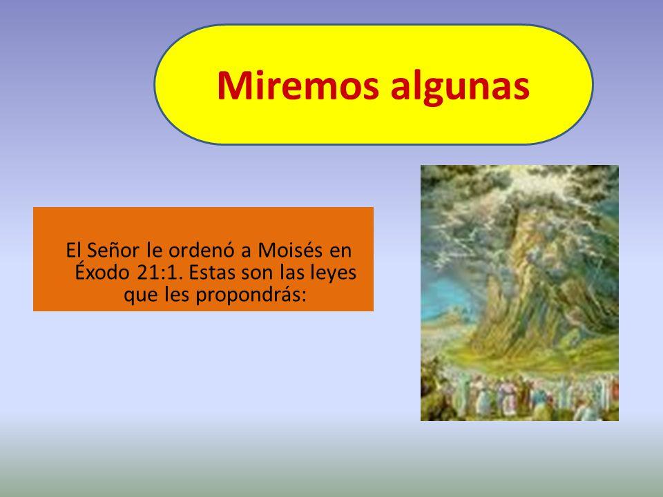 Miremos algunas El Señor le ordenó a Moisés en Éxodo 21:1. Estas son las leyes que les propondrás: