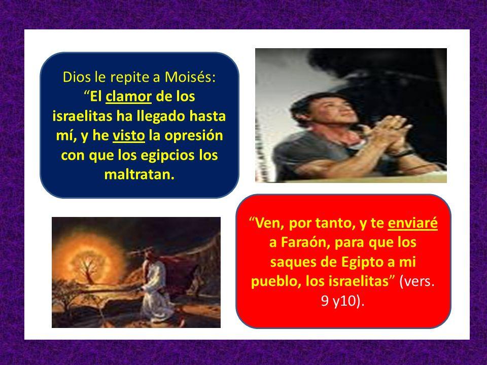 Dios le repite a Moisés: El clamor de los israelitas ha llegado hasta mí, y he visto la opresión con que los egipcios los maltratan.
