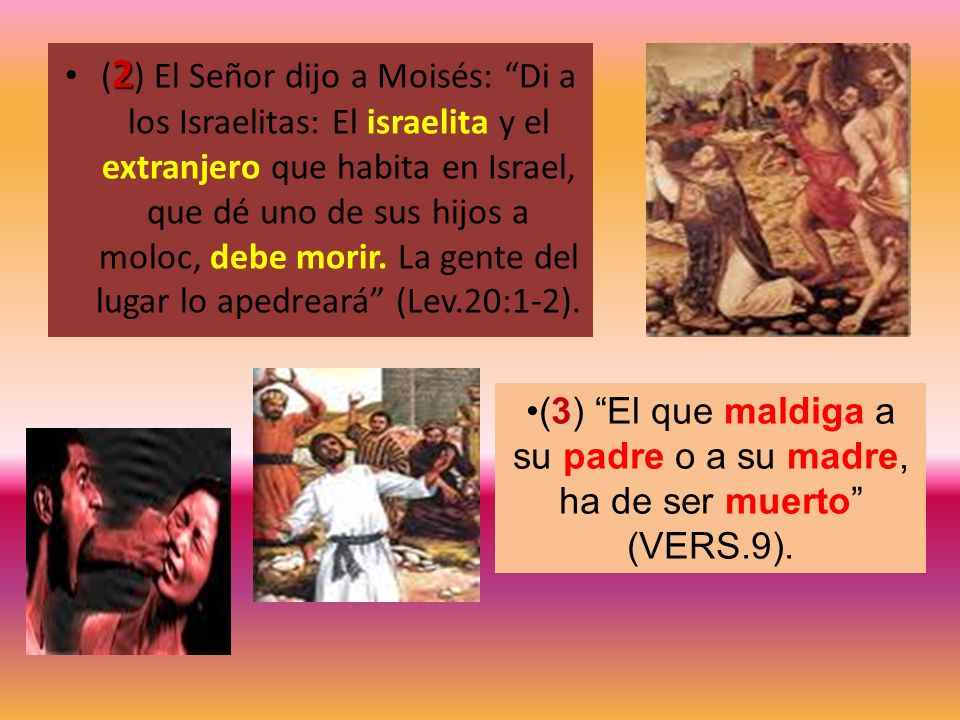 (2) El Señor dijo a Moisés: Di a los Israelitas: El israelita y el extranjero que habita en Israel, que dé uno de sus hijos a moloc, debe morir. La gente del lugar lo apedreará (Lev.20:1-2).