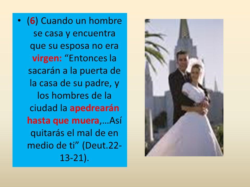 (6) Cuando un hombre se casa y encuentra que su esposa no era virgen: Entonces la sacarán a la puerta de la casa de su padre, y los hombres de la ciudad la apedrearán hasta que muera,…Así quitarás el mal de en medio de ti (Deut.22-13-21).