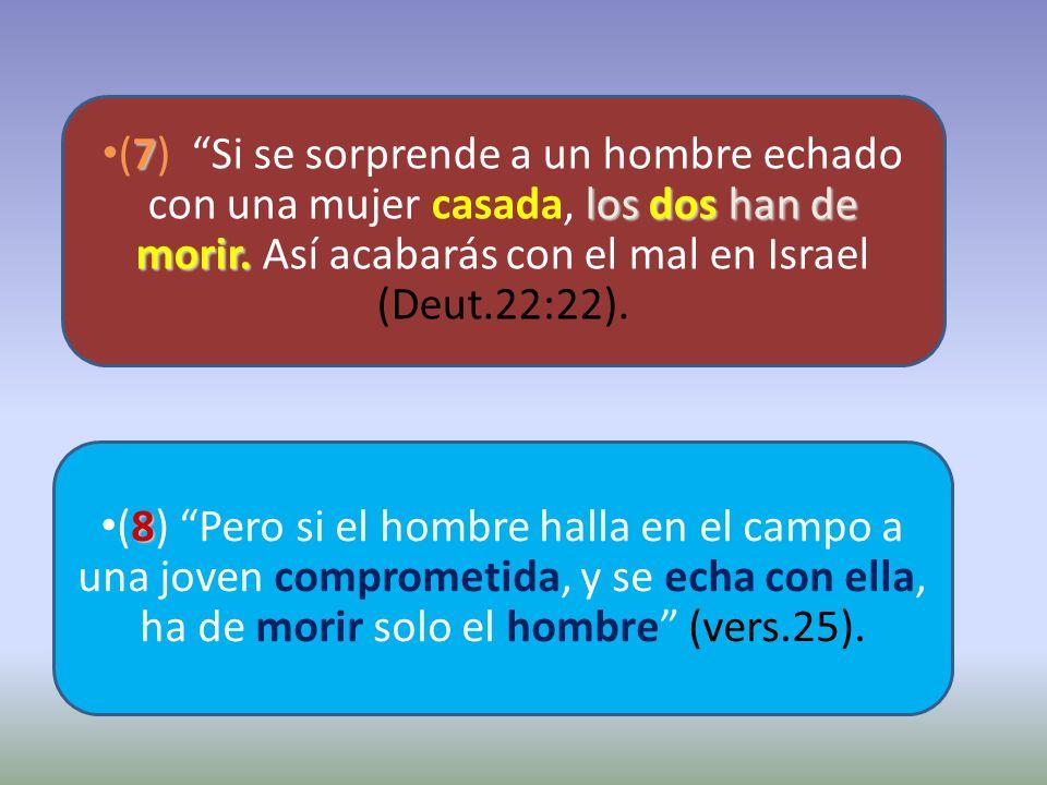 (7) Si se sorprende a un hombre echado con una mujer casada, los dos han de morir. Así acabarás con el mal en Israel (Deut.22:22).