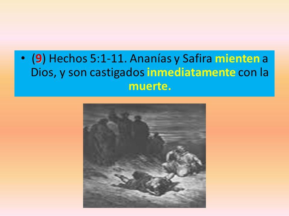 (9) Hechos 5:1-11. Ananías y Safira mienten a Dios, y son castigados inmediatamente con la muerte.