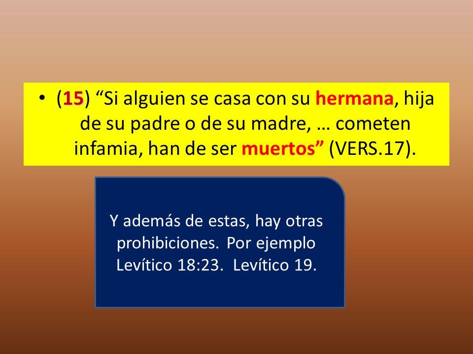 (15) Si alguien se casa con su hermana, hija de su padre o de su madre, … cometen infamia, han de ser muertos (VERS.17).