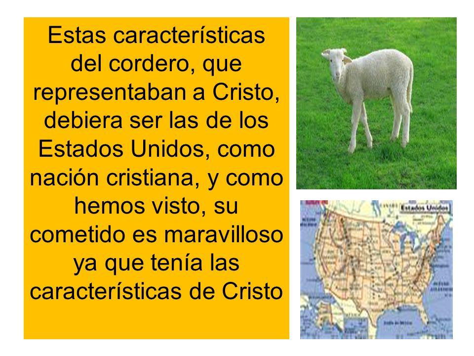 Estas características del cordero, que representaban a Cristo, debiera ser las de los Estados Unidos, como nación cristiana, y como hemos visto, su cometido es maravilloso ya que tenía las características de Cristo
