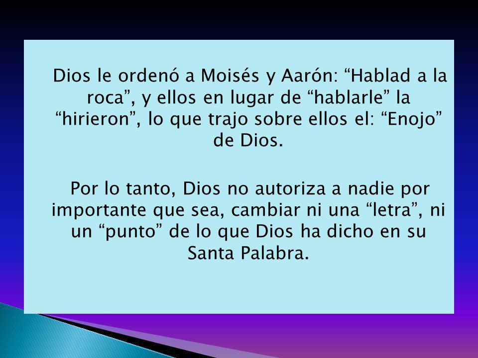 Dios le ordenó a Moisés y Aarón: Hablad a la roca , y ellos en lugar de hablarle la hirieron , lo que trajo sobre ellos el: Enojo de Dios.