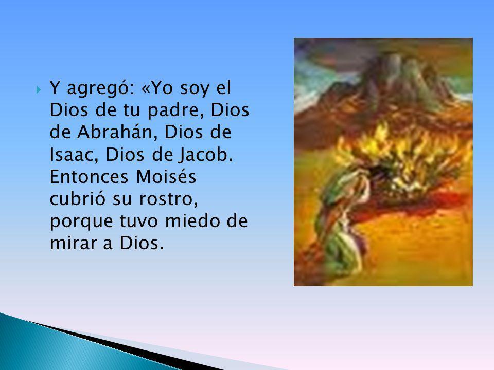 Y agregó: «Yo soy el Dios de tu padre, Dios de Abrahán, Dios de Isaac, Dios de Jacob.