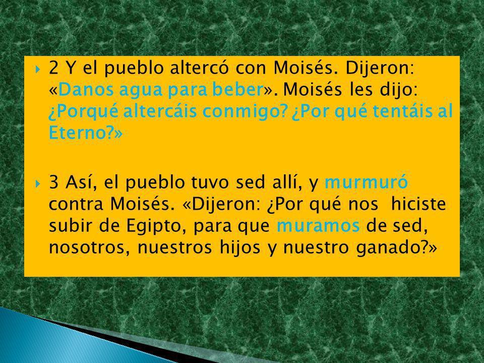 2 Y el pueblo altercó con Moisés. Dijeron: «Danos agua para beber»