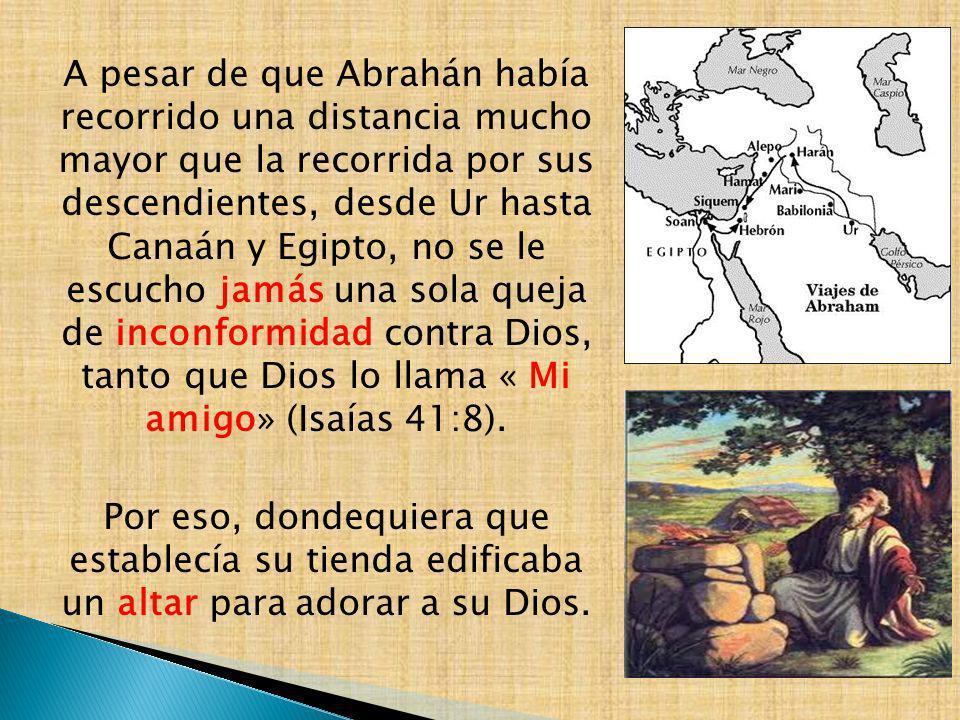 A pesar de que Abrahán había recorrido una distancia mucho mayor que la recorrida por sus descendientes, desde Ur hasta Canaán y Egipto, no se le escucho jamás una sola queja de inconformidad contra Dios, tanto que Dios lo llama « Mi amigo» (Isaías 41:8).