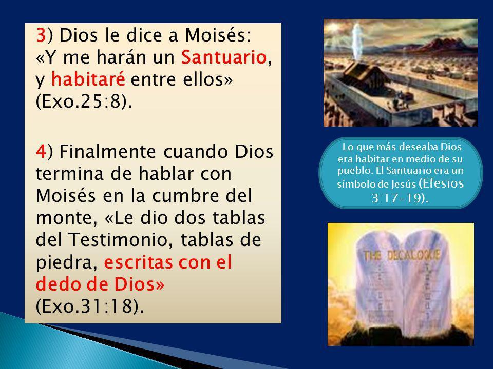 3) Dios le dice a Moisés: «Y me harán un Santuario, y habitaré entre ellos» (Exo.25:8). 4) Finalmente cuando Dios termina de hablar con Moisés en la cumbre del monte, «Le dio dos tablas del Testimonio, tablas de piedra, escritas con el dedo de Dios» (Exo.31:18).