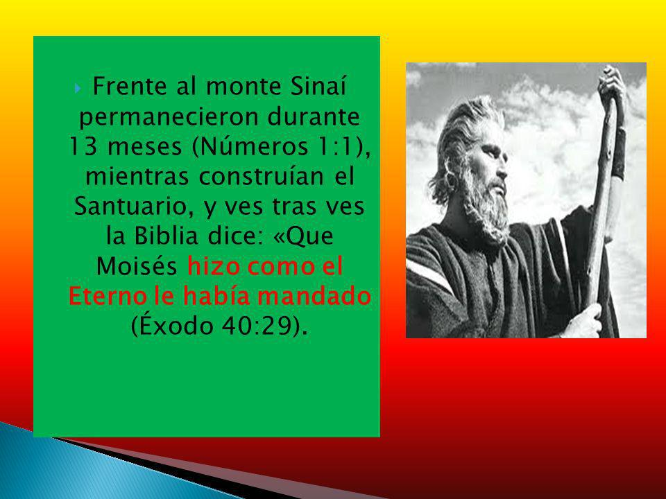 Frente al monte Sinaí permanecieron durante 13 meses (Números 1:1), mientras construían el Santuario, y ves tras ves la Biblia dice: «Que Moisés hizo como el Eterno le había mandado (Éxodo 40:29).