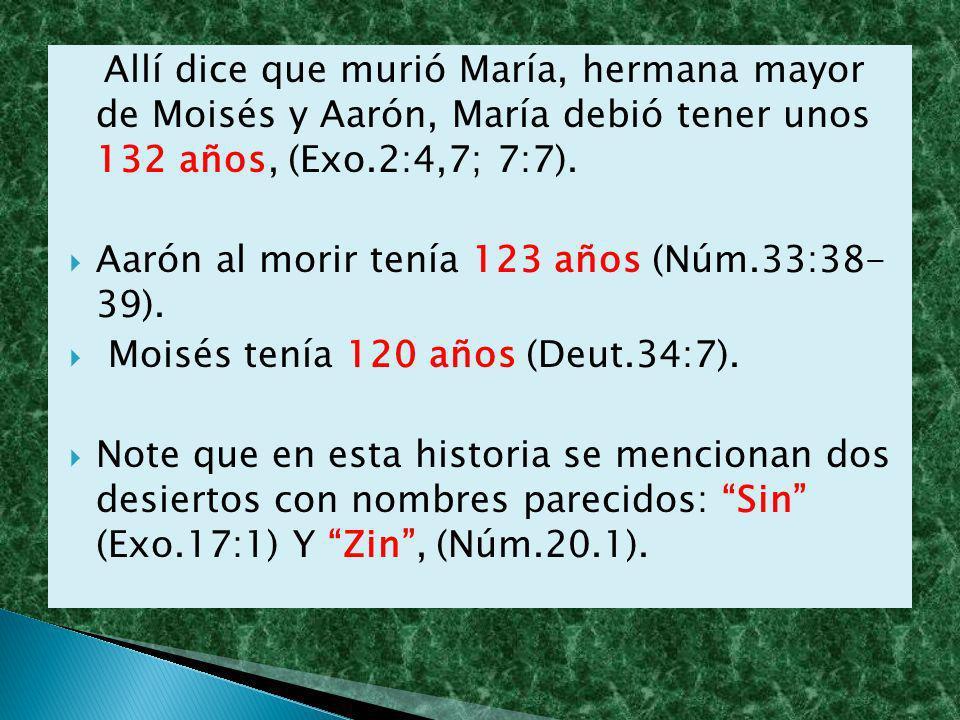 Allí dice que murió María, hermana mayor de Moisés y Aarón, María debió tener unos 132 años, (Exo.2:4,7; 7:7).