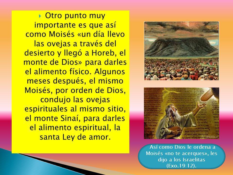 Otro punto muy importante es que así como Moisés «un día llevo las ovejas a través del desierto y llegó a Horeb, el monte de Dios» para darles el alimento físico. Algunos meses después, el mismo Moisés, por orden de Dios, condujo las ovejas espirituales al mismo sitio, el monte Sinaí, para darles el alimento espiritual, la santa Ley de amor.
