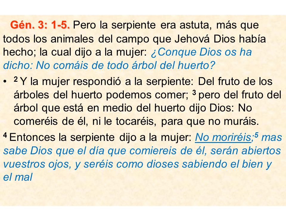 Gén. 3: 1-5. Pero la serpiente era astuta, más que todos los animales del campo que Jehová Dios había hecho; la cual dijo a la mujer: ¿Conque Dios os ha dicho: No comáis de todo árbol del huerto