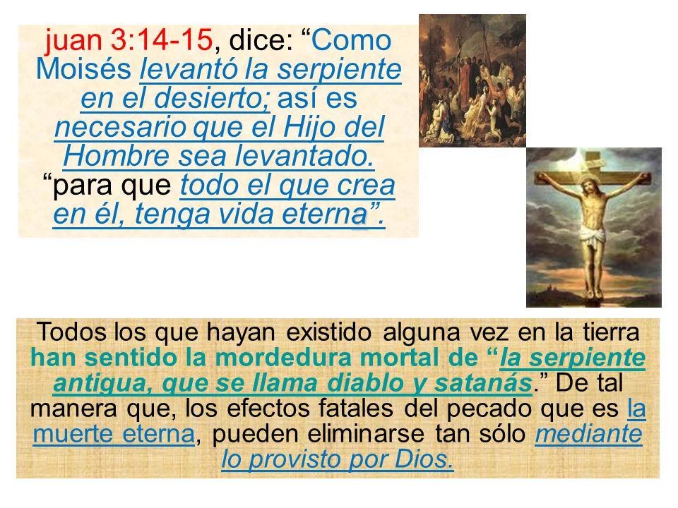 juan 3:14-15, dice: Como Moisés levantó la serpiente en el desierto; así es necesario que el Hijo del Hombre sea levantado. para que todo el que crea en él, tenga vida eterna .