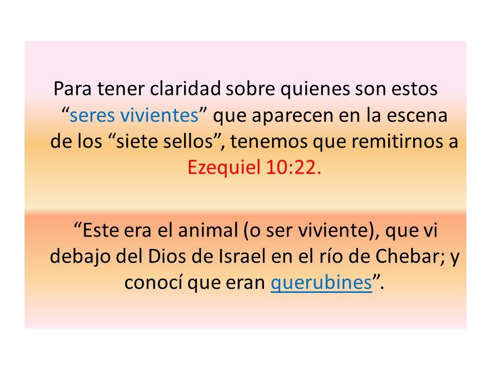 Para tener claridad sobre quienes son estos seres vivientes que aparecen en la escena de los siete sellos , tenemos que remitirnos a Ezequiel 10:22.