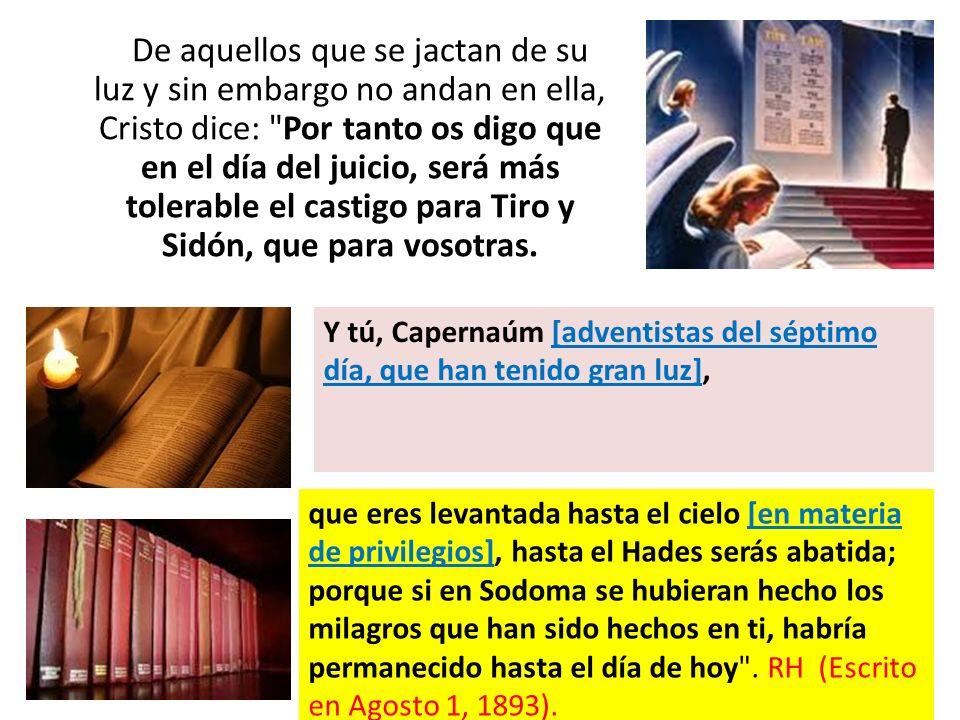 De aquellos que se jactan de su luz y sin embargo no andan en ella, Cristo dice: Por tanto os digo que en el día del juicio, será más tolerable el castigo para Tiro y Sidón, que para vosotras.