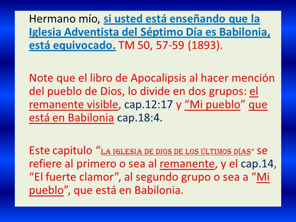 Hermano mío, si usted está enseñando que la Iglesia Adventista del Séptimo Día es Babilonia, está equivocado. TM 50, 57-59 (1893).