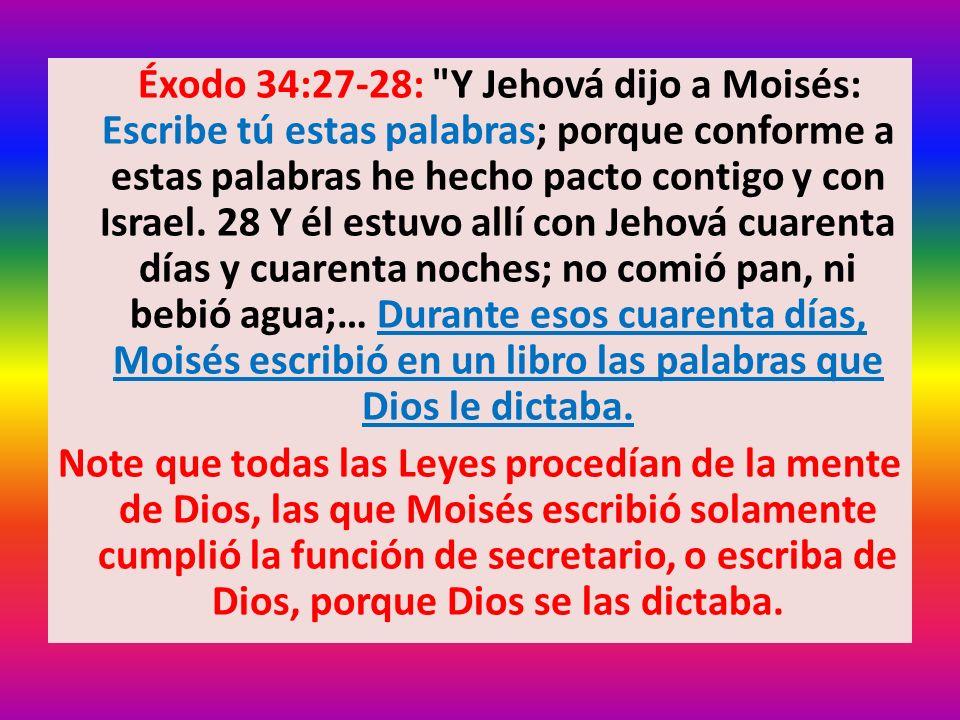 Éxodo 34:27-28: Y Jehová dijo a Moisés: Escribe tú estas palabras; porque conforme a estas palabras he hecho pacto contigo y con Israel. 28 Y él estuvo allí con Jehová cuarenta días y cuarenta noches; no comió pan, ni bebió agua;… Durante esos cuarenta días, Moisés escribió en un libro las palabras que Dios le dictaba.