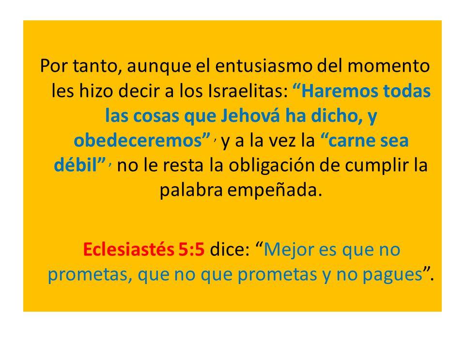 Por tanto, aunque el entusiasmo del momento les hizo decir a los Israelitas: Haremos todas las cosas que Jehová ha dicho, y obedeceremos , y a la vez la carne sea débil , no le resta la obligación de cumplir la palabra empeñada.
