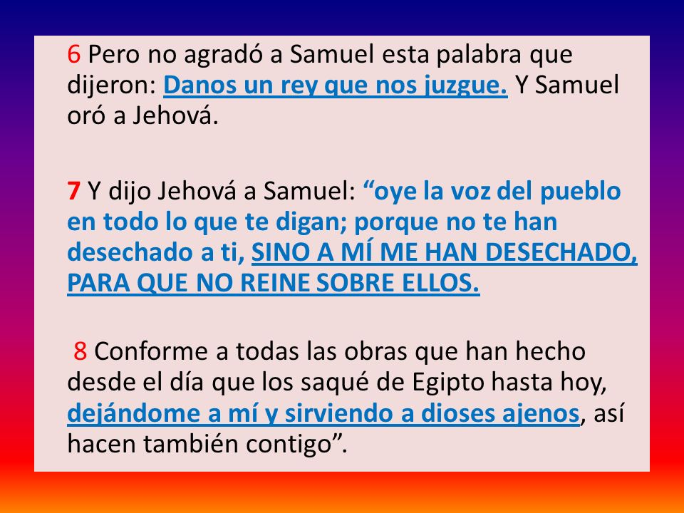 6 Pero no agradó a Samuel esta palabra que dijeron: Danos un rey que nos juzgue.