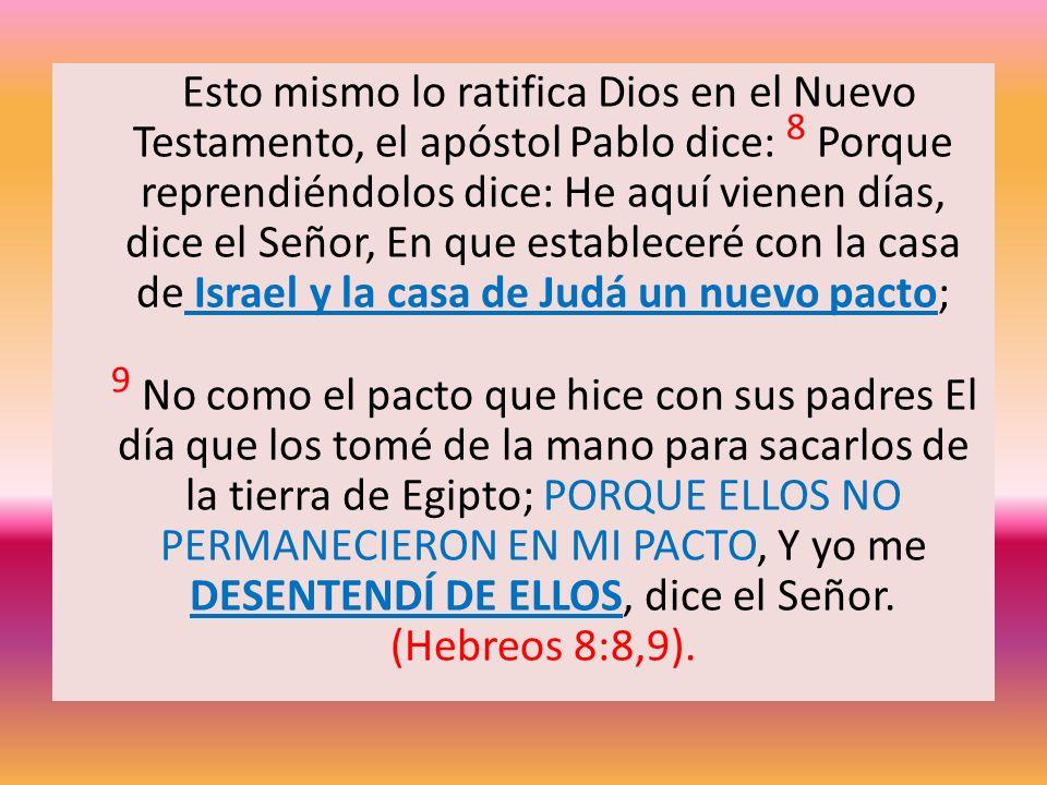 Esto mismo lo ratifica Dios en el Nuevo Testamento, el apóstol Pablo dice: 8 Porque reprendiéndolos dice: He aquí vienen días, dice el Señor, En que estableceré con la casa de Israel y la casa de Judá un nuevo pacto;