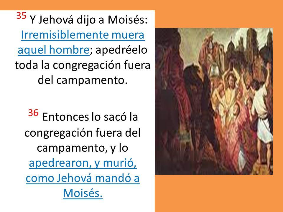 35 Y Jehová dijo a Moisés: Irremisiblemente muera aquel hombre; apedréelo toda la congregación fuera del campamento.