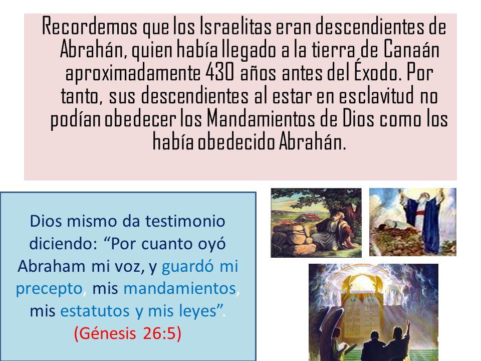 Recordemos que los Israelitas eran descendientes de Abrahán, quien había llegado a la tierra de Canaán aproximadamente 430 años antes del Éxodo. Por tanto, sus descendientes al estar en esclavitud no podían obedecer los Mandamientos de Dios como los había obedecido Abrahán.