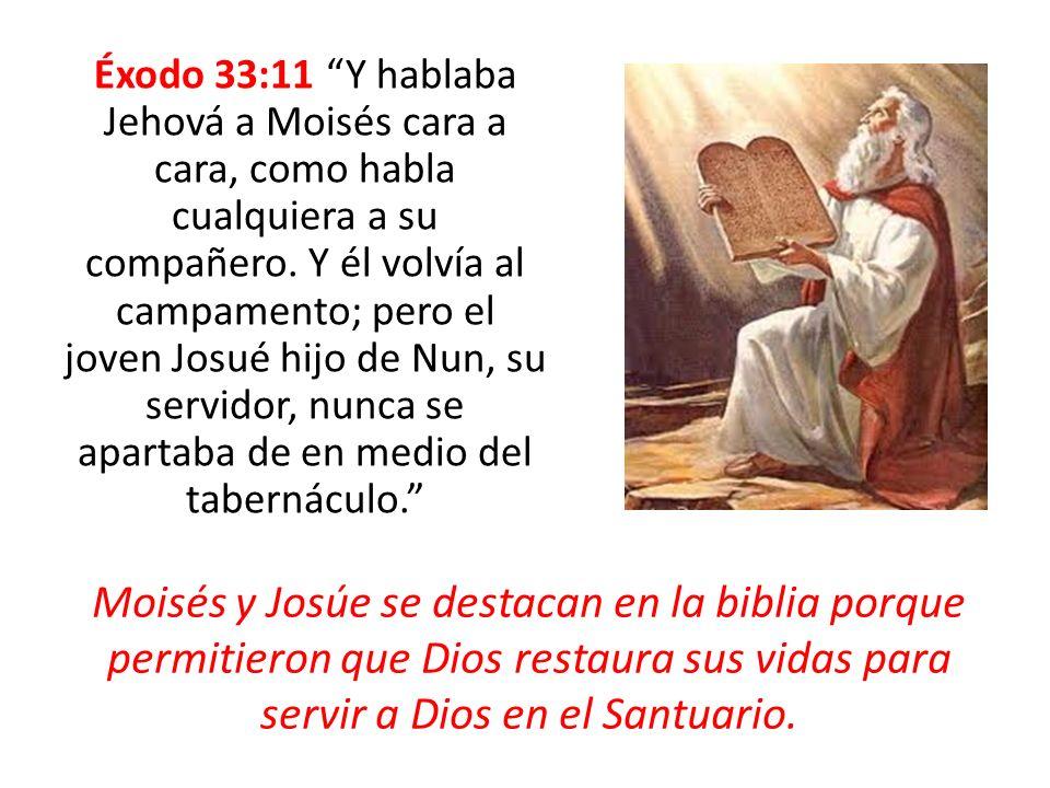 Éxodo 33:11 Y hablaba Jehová a Moisés cara a cara, como habla cualquiera a su compañero. Y él volvía al campamento; pero el joven Josué hijo de Nun, su servidor, nunca se apartaba de en medio del tabernáculo.