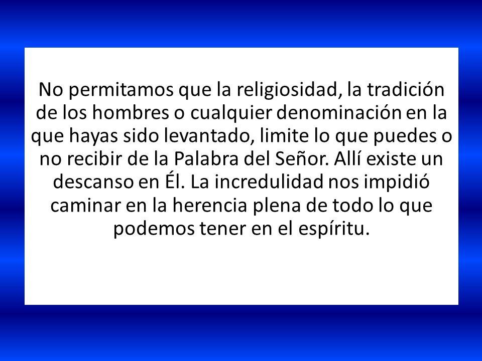 No permitamos que la religiosidad, la tradición de los hombres o cualquier denominación en la que hayas sido levantado, limite lo que puedes o no recibir de la Palabra del Señor.