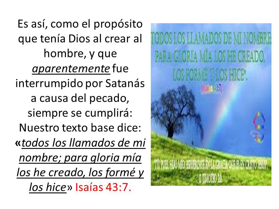 Es así, como el propósito que tenía Dios al crear al hombre, y que aparentemente fue interrumpido por Satanás a causa del pecado, siempre se cumplirá: Nuestro texto base dice: «todos los llamados de mi nombre; para gloria mía los he creado, los formé y los hice» Isaías 43:7.