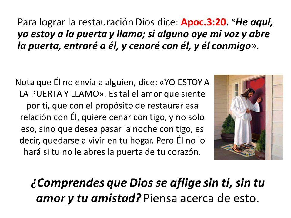 Para lograr la restauración Dios dice: Apoc. 3:20