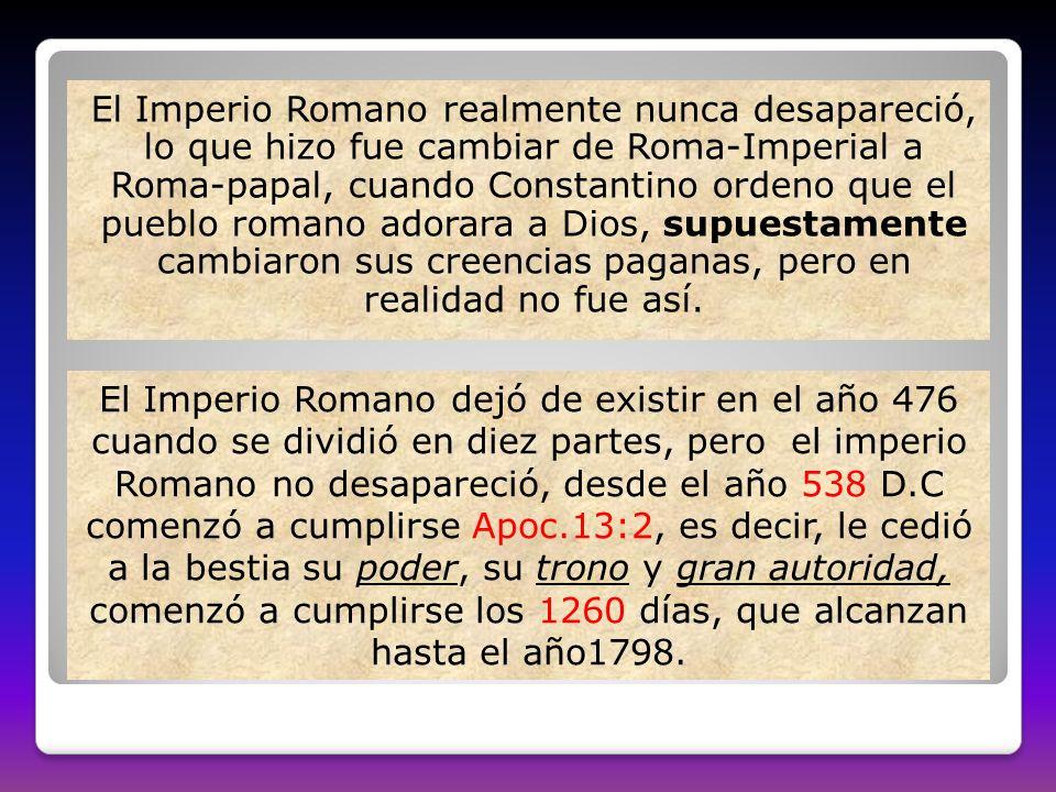 El Imperio Romano realmente nunca desapareció, lo que hizo fue cambiar de Roma-Imperial a Roma-papal, cuando Constantino ordeno que el pueblo romano adorara a Dios, supuestamente cambiaron sus creencias paganas, pero en realidad no fue así.