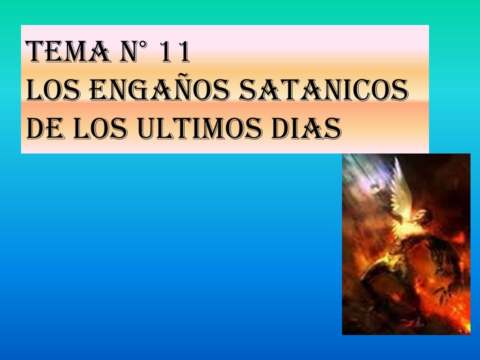 Tema N° 11 LOS ENGAÑOS SATANICOS DE LOS ULTIMOS DIAS