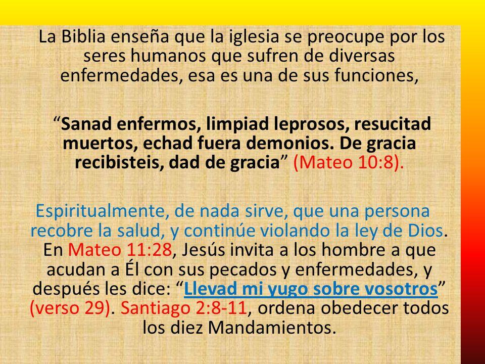 La Biblia enseña que la iglesia se preocupe por los seres humanos que sufren de diversas enfermedades, esa es una de sus funciones, Sanad enfermos, limpiad leprosos, resucitad muertos, echad fuera demonios.